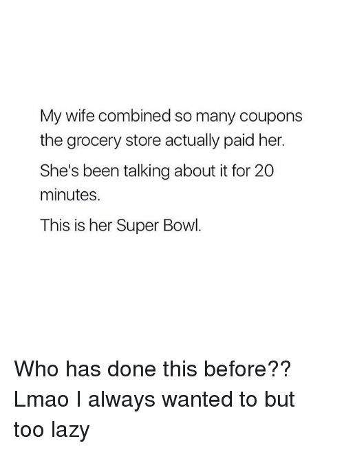 Lazy, Lmao, and Super Bowl: My wife combined so many coupons  the grocery store actually paid her.  She's been talking about it for 20  minutes.  This is her Super Bowl. Who has done this before?? Lmao I always wanted to but too lazy