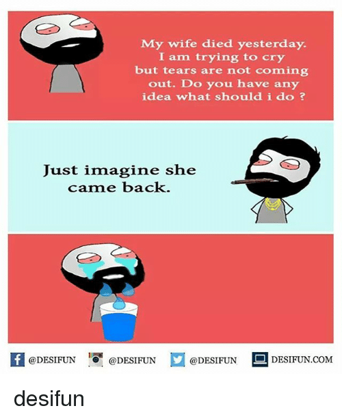 Memes, Wife, and Back: My wife died yesterday.  I am trying to cry  but tears are not coming  out. Do you have any  idea what should i do  Just imagine she  came back.  f @DESIFUN  @DESIFUN  @DESIFUN  DESIFUN.COM desifun