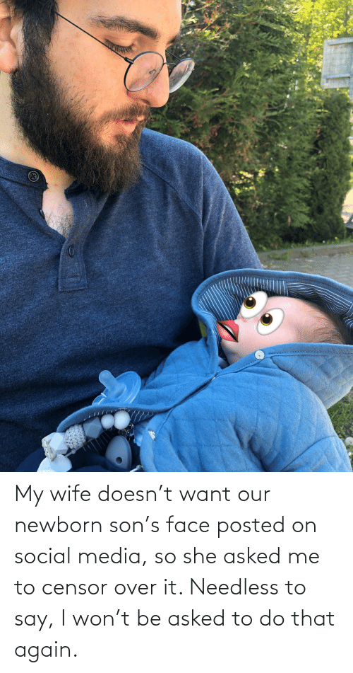 social: My wife doesn't want our newborn son's face posted on social media, so she asked me to censor over it. Needless to say, I won't be asked to do that again.