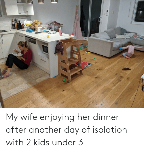 Another Day: My wife enjoying her dinner after another day of isolation with 2 kids under 3