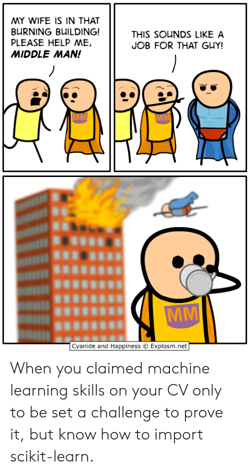 import: MY WIFE IS IN THAT  BURNING BUILDING!  PLEASE HELP ME,  MIDDLE MAN!  THIS SOUNDS LIKE A  JOB FOR THAT GUY!  Cyanide and Happiness  Explosm.net When you claimed machine learning skills on your CV only to be set a challenge to prove it, but know how to import scikit-learn.