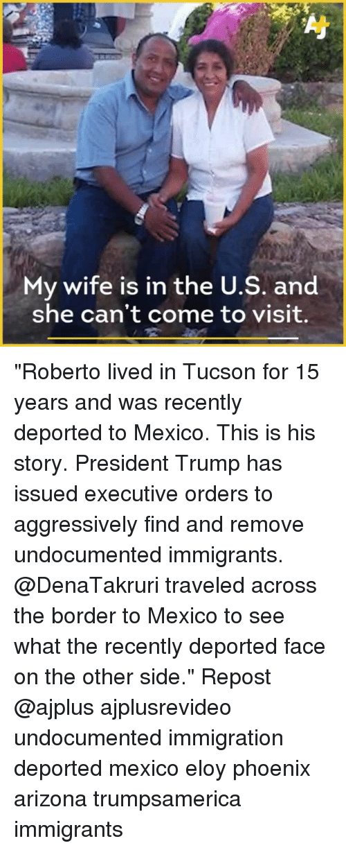 """executive orders: My wife is in the U.S. and  she can't come to visit. """"Roberto lived in Tucson for 15 years and was recently deported to Mexico. This is his story. President Trump has issued executive orders to aggressively find and remove undocumented immigrants. @DenaTakruri traveled across the border to Mexico to see what the recently deported face on the other side."""" Repost @ajplus ajplusrevideo undocumented immigration deported mexico eloy phoenix arizona trumpsamerica immigrants"""