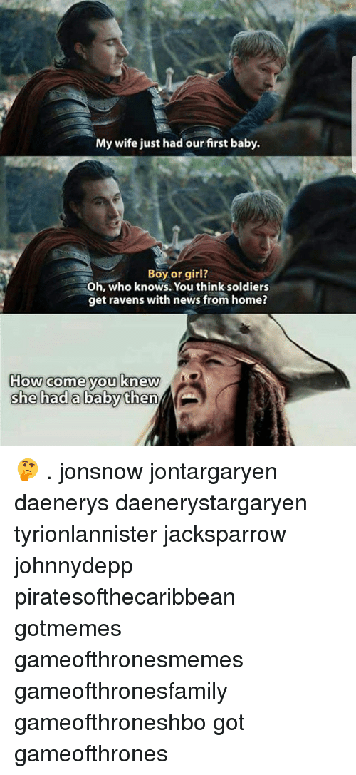 Memes, News, and Soldiers: My wife just had our first baby.  Boy or girl?  Oh, who knows. You think soldiers  get ravens with news from home?  How come you knew 🤔 . jonsnow jontargaryen daenerys daenerystargaryen tyrionlannister jacksparrow johnnydepp piratesofthecaribbean gotmemes gameofthronesmemes gameofthronesfamily gameofthroneshbo got gameofthrones