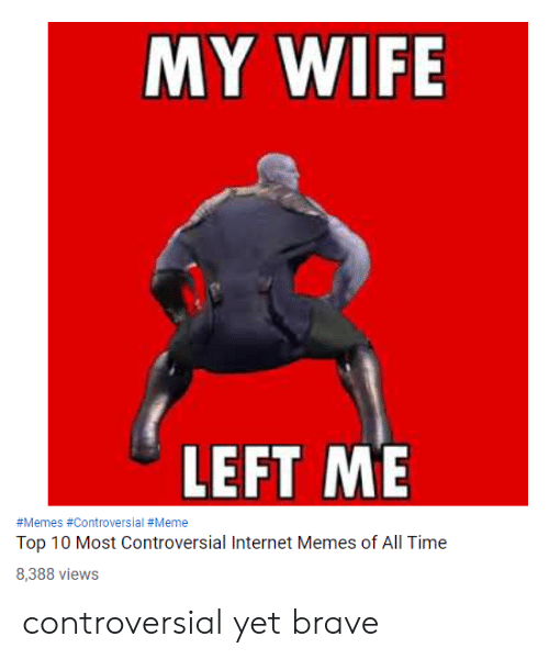 meme top: MY WIFE  LEFT ME  #Memes #Controversial #Meme  Top 10 Most Controversial Internet Memes of All Time  8,388 views controversial yet brave