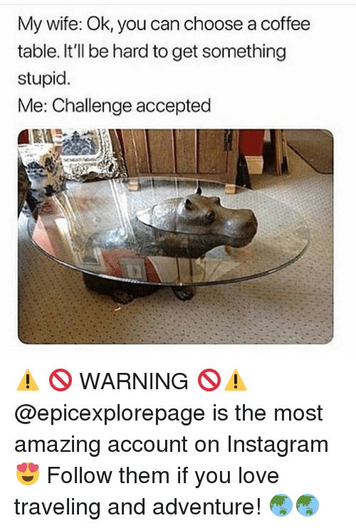 Funny, Instagram, and Love: My wife: Ok, you can choose a coffee  table. It'll be hard to get something  stupid.  Me: Challenge accepted ⚠️ 🚫 WARNING 🚫⚠️ @epicexplorepage is the most amazing account on Instagram 😍 Follow them if you love traveling and adventure! 🌏🌏