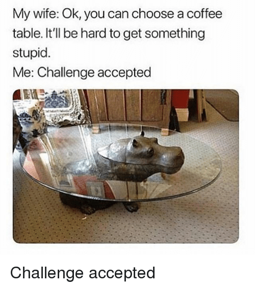 Memes, Coffee, and Wife: My wife: Ok, you can choose a coffee  table. It'll be hard to get something  stupid.  Me: Challenge accepted Challenge accepted