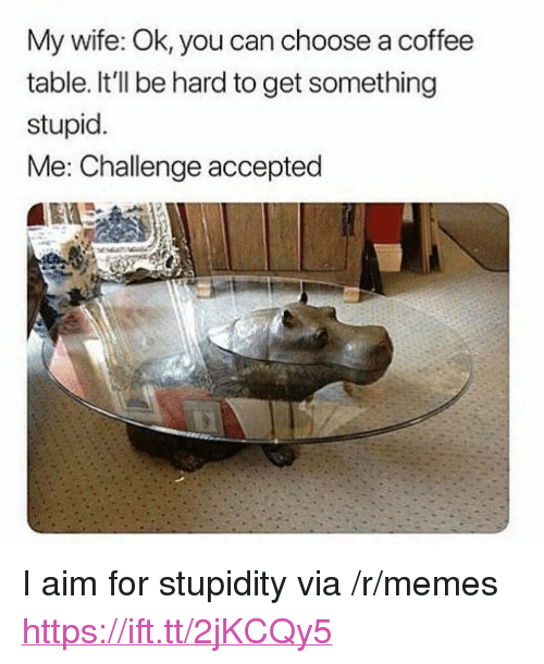 """stupid me: My wife: Ok, you can choose a coffee  table. It'll be hard to get something  stupid  Me: Challenge accepted <p>I aim for stupidity via /r/memes <a href=""""https://ift.tt/2jKCQy5"""">https://ift.tt/2jKCQy5</a></p>"""