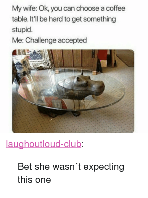 """stupid me: My wife: Ok, you can choose a coffee  table. It'll be hard to get something  stupid.  Me: Challenge accepted <p><a href=""""http://laughoutloud-club.tumblr.com/post/170312899056/bet-she-wasn-t-expecting-this-one"""" class=""""tumblr_blog"""">laughoutloud-club</a>:</p>  <blockquote><p>Bet she wasn´t expecting this one</p></blockquote>"""