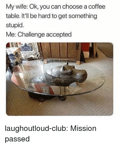 stupid me: My wife: Ok, you can choose a coffee  table. It'll be hard to get something  stupid.  Me: Challenge accepted laughoutloud-club:  Mission passed