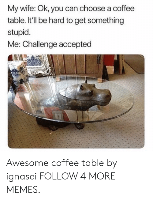 stupid me: My wife: Ok, you can choose a coffee  table. It'll be hard to get something  stupid  Me: Challenge accepted Awesome coffee table by ignasei FOLLOW 4 MORE MEMES.