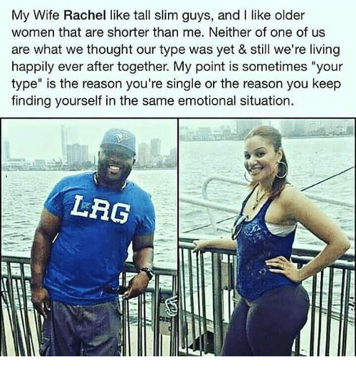 "Memes, Women, and Wife: My Wife Rachel like tall slim guys, and I like older  women that are shorter than me. Neither of one of us  are what we thought our type was yet & still we're living  happily ever after together. My point is sometimes ""your  type"" is the reason you're single or the reason you keep  finding yourself in the same emotional situation.  LRG"