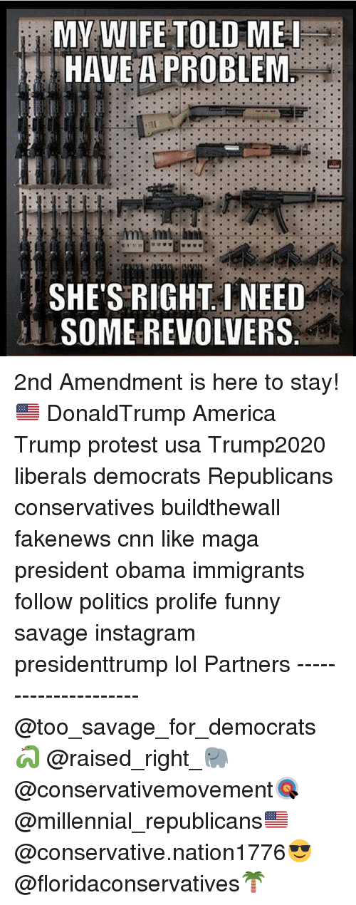 Trump Protesters: MY WIFE TOLD ME I  HAVE A PROBLEM  SHE'S RIGHT I NEED  SOMEREVOLVERS 2nd Amendment is here to stay!🇺🇸 DonaldTrump America Trump protest usa Trump2020 liberals democrats Republicans conservatives buildthewall fakenews cnn like maga president obama immigrants follow politics prolife funny savage instagram presidenttrump lol Partners --------------------- @too_savage_for_democrats🐍 @raised_right_🐘 @conservativemovement🎯 @millennial_republicans🇺🇸 @conservative.nation1776😎 @floridaconservatives🌴