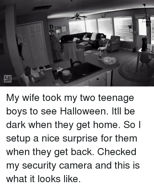 security camera: My wife took my two teenage boys to see Halloween. Itll be dark when they get home. So I setup a nice surprise for them when they get back. Checked my security camera and this is what it looks like.