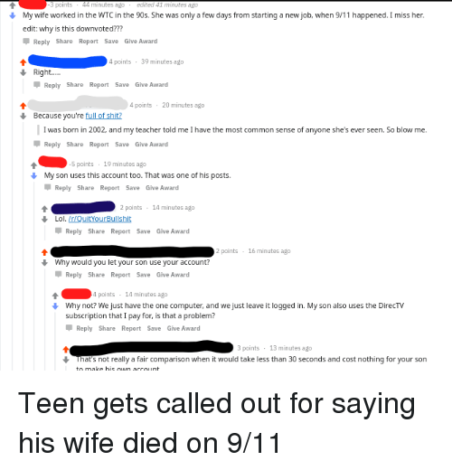 Starting A New Job: My wife worked in the WTC in the 90s. She was only a few days from starting a new job, when 9/11 happened. I miss her  edit: why is this downvoted???  Reply Share Report Save Give Award  points  39 minutes ago  Right...  Reply Share Report Save Give Award  4 points 20 minutes ago  Because you're full of shit?  I was born in 2002, and my teacher told me I have the most common sense of anyone she's ever seen. So blow me.  Reply Share Report Save Give Award  5 points  19 minutes ago  My son uses this account too. That was one of his posts.  Reply Share Report Save Give Award  2points  14 minutes ago  Lol.Ir/QuitYourBullshit  Reply Share Report Save Give Award  2 points  16 minutes ago  Why would you let your son use your account  Reply Share Report Save Give Award  4 points  14 minutes ago  Why not? We just have the one computer, and we just leave it logged in. My son also uses the DirecTV  subscription that I pay for, is that a problem?  Reply Share Report Save Give Award  points  That's not really a fair comparison when it would take less than 30 seconds and cost nothing for your son  13 minutes ago