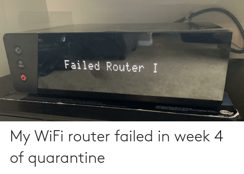 Router: My WiFi router failed in week 4 of quarantine