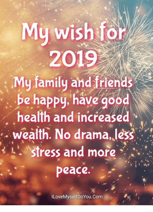 No Drama: My wish for  2019  : My family and friends  be happy, have good  health and increased  .wealth. No drama, less  Stress and more  peace.  ILoveMyselfDoYou.Com