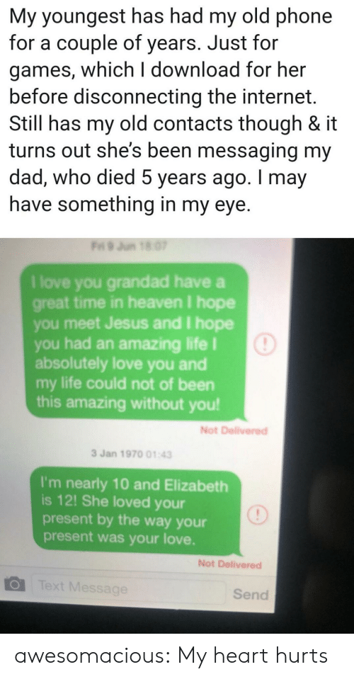 by the way: My youngest has had my old phone  for a couple of years. Just for  games, which I download for her  before disconnecting the internet.  Still has my old contacts though & it  turns out she's been messaging my  dad, who died 5 years ago. I may  have something in my eye.  Fri 9 Jun 18 07  I love you grandad have a  great time in heaven I hope  you meet Jesus and I hope  you had an amazing life I  absolutely love you and  my life could not of been  this amazing without you!  Not Delivered  3 Jan 1970 01:43  I'm nearly 10 and Elizabeth  is 12! She loved your  present by the way your  present was your love.  Not Delivered  Text Message  Send awesomacious:  My heart hurts