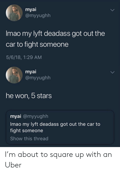 Square Up: myai  @myyughh  Imao my lyft deadass got out the  car to fight someone  5/6/18, 1:29 AM  myai  @myyughh  he won, b stars  myai @myyughh  Imao my lyft deadass got out the car to  fight someone  Show this thread I'm about to square up with an Uber