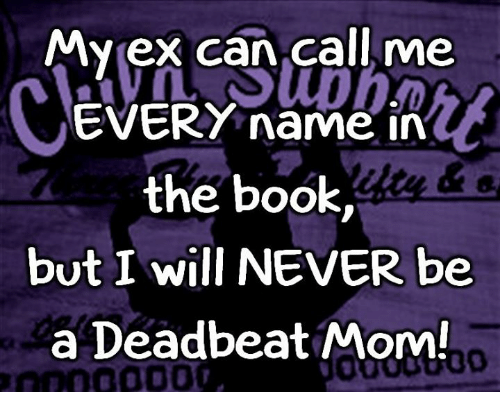 deadbeat: Myex can call me  EVERY name in  the book,  but I will NEVER be  a Deadbeat Mom  6