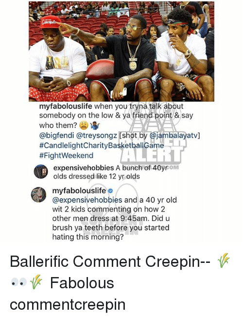 lowed: myfabolouslife when you tryna talk about  somebody on the low & ya friend point &say  who them? )  @bigfendi @treysongz [shot by @jambalayatv]  #CandlelightCharityBasketballGame-1  #FightWeekend  it  expensivehobbies A bunch of 40yrom  olds dressed like 12 yr olds  myfabolouslifeo  @expensivehobbies and a 40 yr old  wit 2 kids commenting on how 2  other men dress at 9:45am. Did u  brush ya teeth before you started  hating this morning? Ballerific Comment Creepin-- 🌾👀🌾 Fabolous commentcreepin