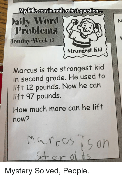 Mystery Solved: Myifle cousinInails affesf question...  aily Word  Problems G&  onday- Week 17  Strongest Kid  Marcus is the strongest kid  in second grade. He used to  lift 12 pounds. Now he can  lift 97 pounds  How much more can he lift  now? <p>Mystery Solved, People.</p>