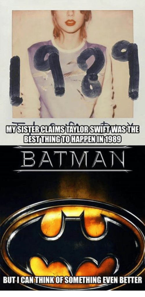 Batman, Memes, and 🤖: MYISISTEROCLAIMSTAYLOR SWIFTWASTHE  THING TO HAPPENIN 1989  BATMAN  BUTICANTHINK OF SOMETHING EVEN BETTER