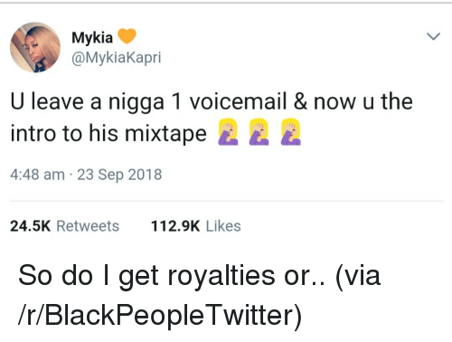 Mixtape: Mykia  @MykiaKapri  U leave a nigga 1 voicemail & now u the  intro to his mixtape E  4:48 am 23 Sep 2018  24.5K Retweets 2.9K Likes So do I get royalties or.. (via /r/BlackPeopleTwitter)