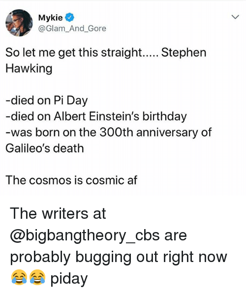 Af, Birthday, and Funny: Mykie  @Glam_And_Gore  Hawking  -died on Pi Day  -died on Albert Einstein's birthday  was born on the 300th anniversary of  Galileo's death  The cosmoS IS COsmic af The writers at @bigbangtheory_cbs are probably bugging out right now 😂😂 piday