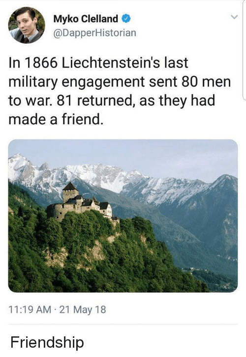 Military, Friendship, and War: Myko Clelland  @DapperHistorian  In 1866 Liechtenstein's last  military engagement sent 80 men  to war. 81 returned, as they had  made a friend  11:19 AM 21 May 18 <p>Friendship</p>