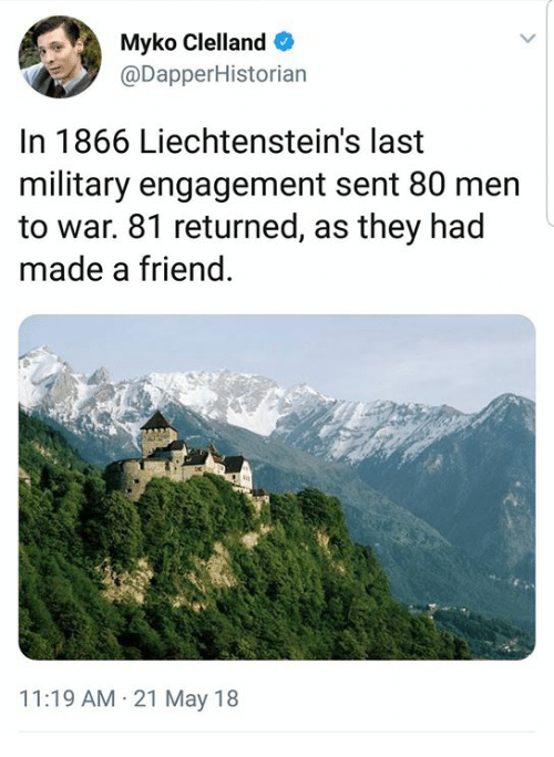 Military, War, and Friend: Myko Clelland  @DapperHistorian  In 1866 Liechtenstein's last  military engagement sent 80 men  to war. 81 returned, as they had  made a friend  11:19 AM 21 May 18