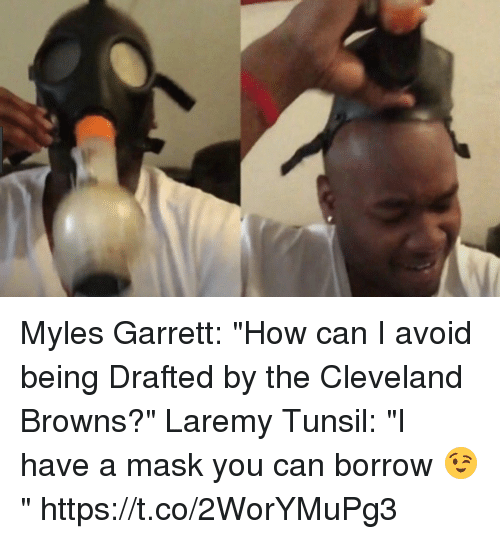 "Cleveland Browns, Sports, and Browns: Myles Garrett: ""How can I avoid being Drafted by the Cleveland Browns?""  Laremy Tunsil: ""I have a mask you can borrow 😉"" https://t.co/2WorYMuPg3"
