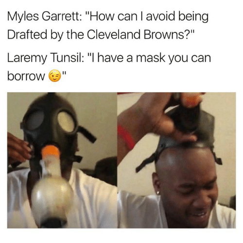 "Cleveland Browns, Browns, and Cleveland: Myles Garrett: ""How can I avoid being  Drafted by the Cleveland Browns?""  Laremy Tunsil: ""l have a mask you can  borrow"