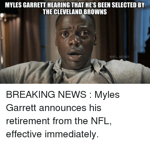 Cleveland Browns, Memes, and News: MYLESGARRETT HEARING THATHE'S BEEN SELECTED BY  THE CLEVELAND BROWNS  NFL MEMES BREAKING NEWS : Myles Garrett announces his retirement from the NFL, effective immediately.