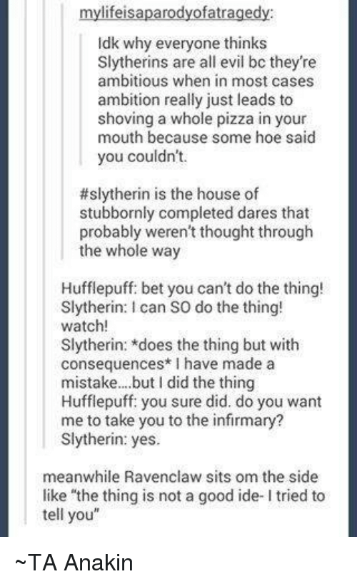 """ravenclaw: mylifeisaparodyofatragedy:  ldk why everyone thinks  Slytherins are all evil bo they're  ambitious when in most cases  ambition really just leads to  shoving a whole pizza in your  mouth because some hoe said  you couldn't.  #slytherin is the house of  stubbornly completed dares that  probably weren't thought through  the whole way  Hufflepuff: bet you can't do the thing!  Slytherin: can so do the thing!  watch  Slytherin: *does the thing but with  consequences I have made a  mistake... but did the thing  Hufflepuff: you sure did. do you want  me to take you to the infirmary?  Slytherin: yes.  meanwhile Ravenclaw sits om the side  like """"the thing is not a good ide- ltried to  tell you"""" ~TA Anakin"""