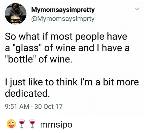 "Memes, Wine, and 🤖: Mymomsaysimpretty  @Mymomsaysimprty  MMSIP  So what if most people have  a ""glass"" of wine and I have a  ""bottle"" of wine.  I just like to think I'm a bit more  dedicated  9:51 AM 30 Oct 17 😜🍷🍷 mmsipo"