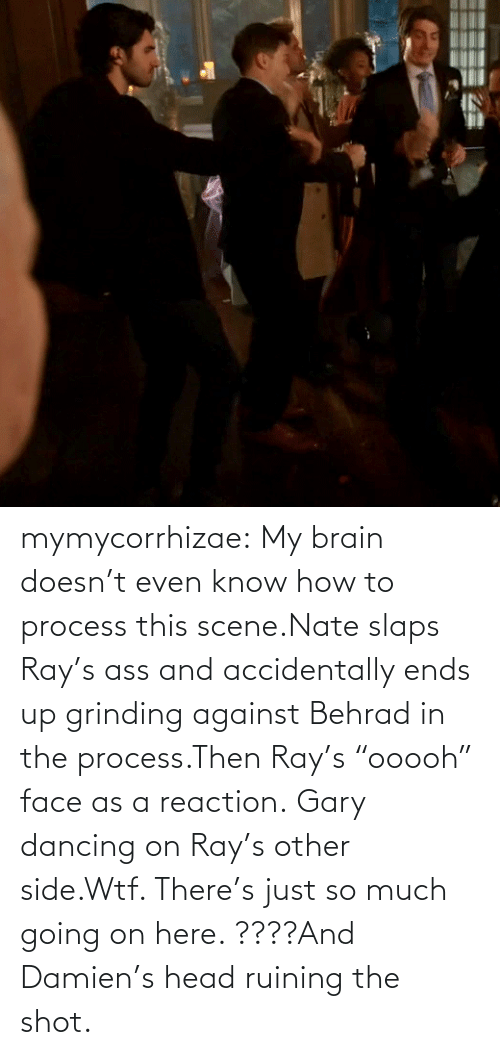 "my brain: mymycorrhizae:  My brain doesn't even know how to process this scene.Nate slaps Ray's ass and accidentally ends up grinding against Behrad in the process.Then Ray's ""ooooh"" face as a reaction. Gary dancing on Ray's other side.Wtf. There's just so much going on here. ????And Damien's head ruining the shot."