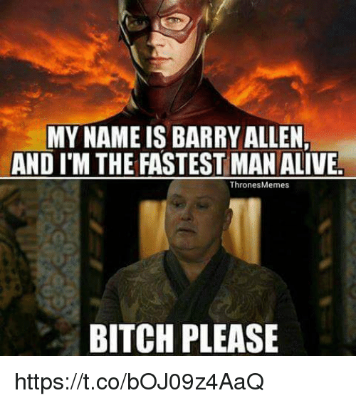Fastest Man Alive: MYNAME IS BARRY ALLEN,  AND ITM THE FASTEST MAN ALIVE.  Thrones Memes  BITCH PLEASE https://t.co/bOJ09z4AaQ