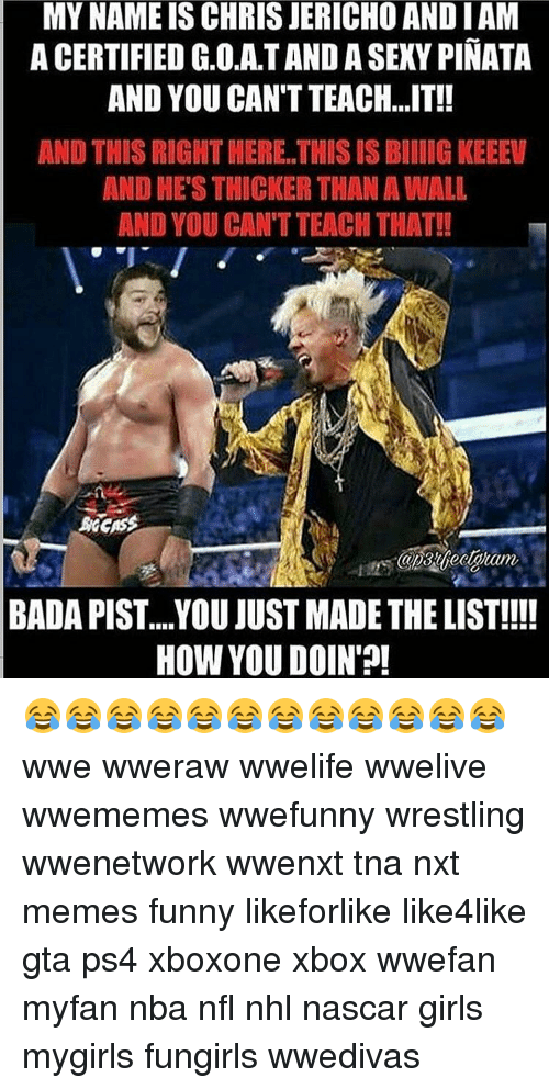You Just Made The List: MYNAMEIS CHRIS JERICHO ANDIAM  A CERTIFIED G.O.AT AND A SEXY PINATA  AND YOU CAN TTEACH...IT!!  AND THIS RIGHT HERE THISIS BIIIG KEEEW  AND HE'S THICKER THANAWALL  AND YOU CAN TTEACHTHAT!!  BADA PIST... YOU JUST MADE THE LIST!!!!  HOW YOU DOIN 😂😂😂😂😂😂😂😂😂😂😂😂 wwe wweraw wwelife wwelive wwememes wwefunny wrestling wwenetwork wwenxt tna nxt memes funny likeforlike like4like gta ps4 xboxone xbox wwefan myfan nba nfl nhl nascar girls mygirls fungirls wwedivas
