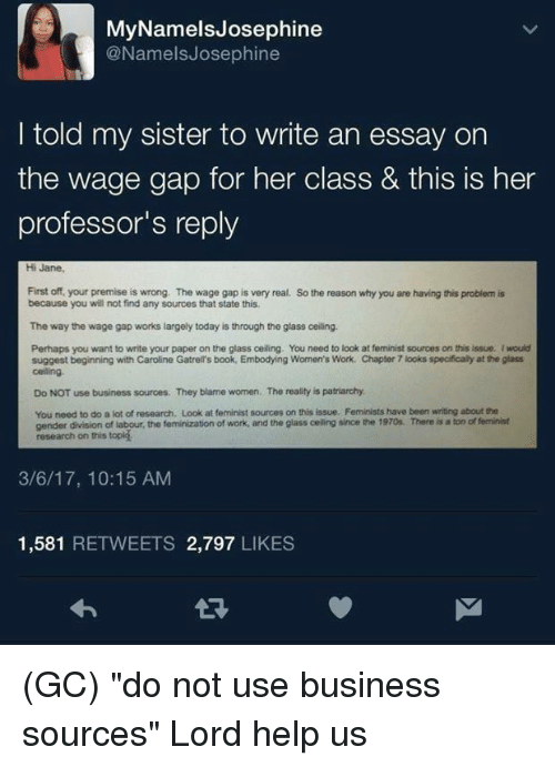 "Memes, Work, and Book: MyNamelsJosephine  @NamelsJosephine  I told my sister to write an essay on  the wage gap for her class & this is her  professor's reply  Hi Jane  First off, your premise is wrong. The wage gap is very real. So the reason why you are having this problem is  because you will not find any sources that state this  The way the wage gap works largely today is through the glass ceiling.  Perhaps you want to write your paper on the glass ceiling. You need to look at feminist sources on this issue. I would  suggest beginning with Caroline Gatrell's book, Embodying Women's Work. Chapter 7 looks specifically at the glass  celing  Do NOT use business sources. They blame women. The reality is patriarchy  You need to do a lot of research. Look at feminist sources on this issue. Feminists have been writing about the  gender division of labour, the feminization of work, and the glass celling since the 1970s. There is a ton of feminist  research on this topig  3/6/17, 10:15 AM  1,581 RETWEETS 2,797 LIKES  จ่า (GC) ""do not use business sources""  Lord help us"