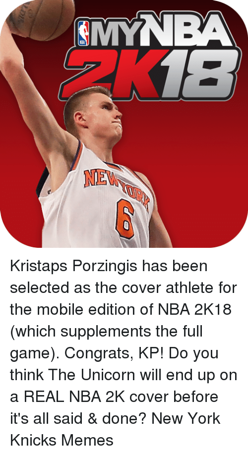 Unicornism: MYNBA  NE  6 Kristaps Porzingis has been selected as the cover athlete for the mobile edition of NBA 2K18 (which supplements the full game). Congrats, KP!  Do you think The Unicorn will end up on a REAL NBA 2K cover before it's all said & done? New York Knicks Memes
