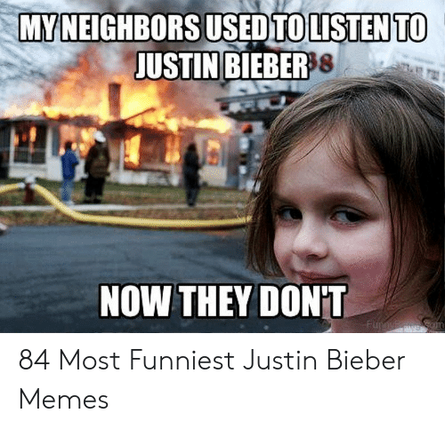 Justin Meme: MYNEIGHBORS USED TO LISTEN TO  JUSTIN BIEBER8  NOW THEY DON'T  Funnyin  gcom 84 Most Funniest Justin Bieber Memes