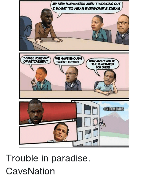 Memes, 🤖, and Talent: MYNEWPLAYMAKERS AREN'T WORKING OUT  WANT TO HEAR EVERYONE SIDEAS  ICOULD COME OUT WE HAVE ENOUGH  OF RETIREMENT  TALENT TO WIN  HOW ABOUT YOU BE  THE PLAYMAKER  FOR ONCE?  COLNEAMEMES Trouble in paradise. CavsNation