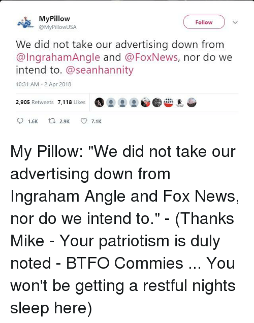 duly noted: MyPillow  Follow  R MyPillowUSA  We did not take our advertising down from  intend to. @seanhannity  @IngrahamAngle and @FoxNews, nor do we  10:31 AM - 2 Apr 2018  2,905 Retweets 7,118 Likes  O 2 @! @®,  惠