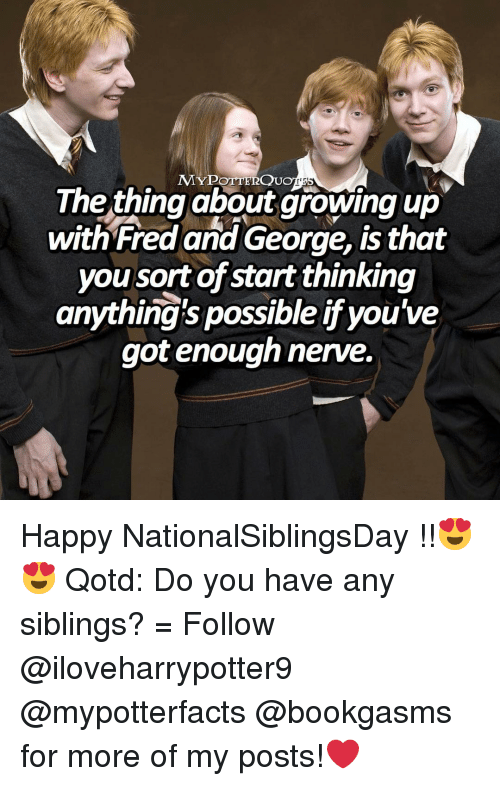 Siblings: MYPOTTERQUo  The thing about growing up  with Fred and George, is that  you sort of start thinking  anything's possible if you've  got enough nerve. Happy NationalSiblingsDay !!😍😍 Qotd: Do you have any siblings? = Follow @iloveharrypotter9 @mypotterfacts @bookgasms for more of my posts!❤️