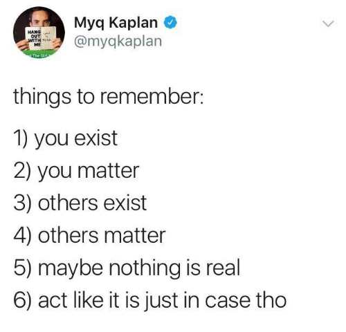 Kaplan: Myq Kaplan  @myakaplan  HANG  OUT  ME  things to remember:  1) you exist  2) you matter  3) others exist  4) others matter  5) maybe nothing is real  6) act like it is just in case tho