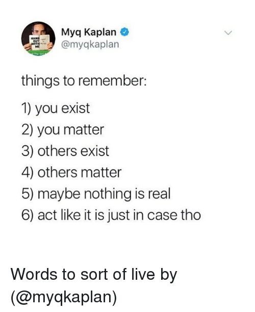 Funny, Kaplan, and Live: Myq Kaplan  myqkaplan  HANG  things to remember  1) you exist  2) you matter  3) others exist  4) others matter  5) maybe nothing is real  6) act like it is just in case tho Words to sort of live by (@myqkaplan)