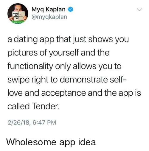 functionality: Myq Kaplan  myqkaplan  ME  a dating app that just shows you  pictures of yourself and the  functionality only allows you to  swipe right to demonstrate self-  love and acceptance and the app is  called Tender.  2/26/18, 6:47 PM <p>Wholesome app idea</p>