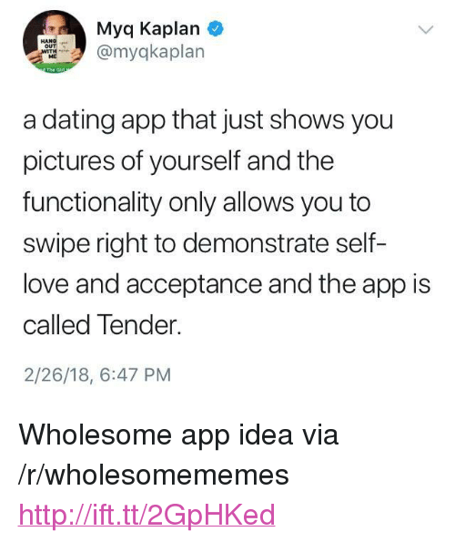 "functionality: Myq Kaplan  myqkaplan  ME  a dating app that just shows you  pictures of yourself and the  functionality only allows you to  swipe right to demonstrate self-  love and acceptance and the app is  called Tender.  2/26/18, 6:47 PM <p>Wholesome app idea via /r/wholesomememes <a href=""http://ift.tt/2GpHKed"">http://ift.tt/2GpHKed</a></p>"