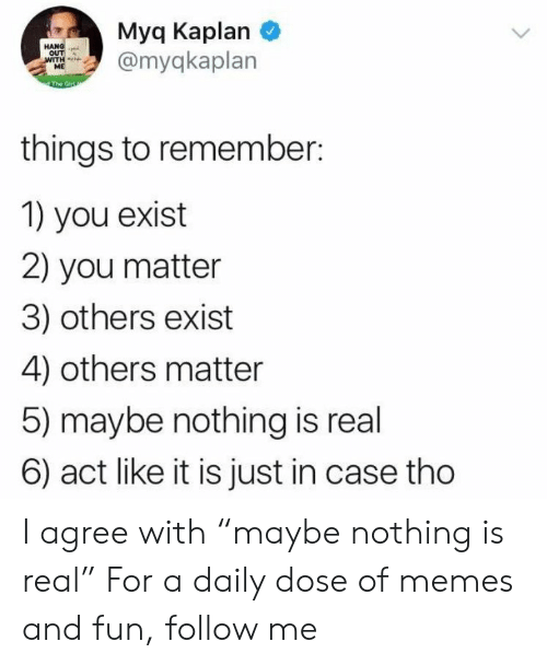 """Kaplan: Myq Kaplan  myqkaplan  OUT  things to remember:  1) you exist  2) you matter  3) others exist  4) others matter  5) maybe nothing is real  6) act like it is just in case tho I agree with """"maybe nothing is real"""" For a daily dose of memes and fun, follow me"""