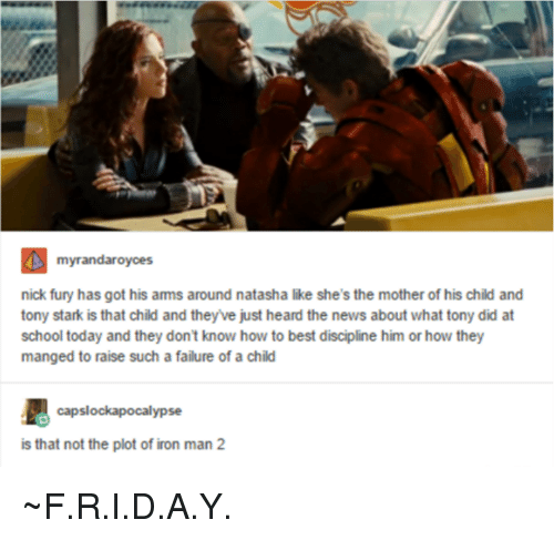 Ironic: myrandaroyces  nick fury has got his ams around natasha like she's the mother of his child and  tony stark is that child and they ve just heard the news about what tony did at  school today and they don't know how to best discipline him or how they  manged to raise such a failure of a child  capslockapocalypse  is that not the plot of iron man 2 ~F.R.I.D.A.Y.